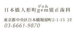 日本橋人形町gem矯正歯科 東京都中央区日本橋堀留町2-1-15 2F 03-6661-9870